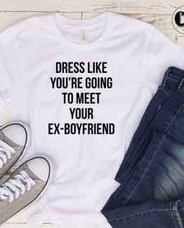 T-Shirt Dress Like You're Going To Meet Your Ex-Boyfriend men women round neck tee. Printed and delivered from USA or UK