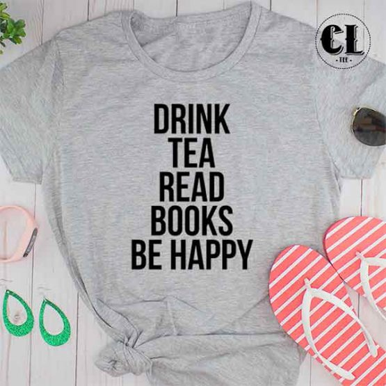 T-Shirt Drink Tea Read Books Be Happy men women round neck tee. Printed and delivered from USA or UK