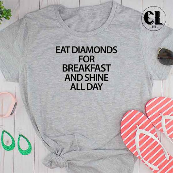 T-Shirt Eat Diamonds For Breakfast And Shine All Day men women round neck tee. Printed and delivered from USA or UK