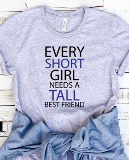 T-Shirt Every Short Girl Needs A Tall Best Friend men women round neck tee. Printed and delivered from USA or UK
