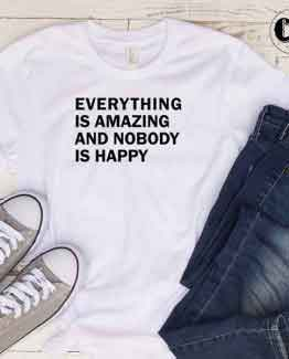 T-Shirt Everything Is Amazing And Nobody Is Happy men women round neck tee. Printed and delivered from USA or UK
