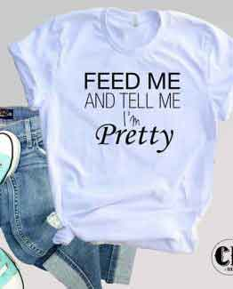T-Shirt Feed Me And Tell Me I'm Pretty men women round neck tee. Printed and delivered from USA or UK