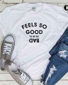 T-Shirt Feels So Good To Be Bad men women round neck tee. Printed and delivered from USA or UK