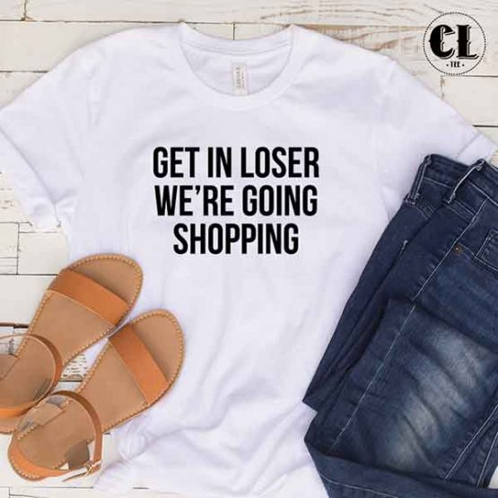 T-Shirt Get In Loser We're Going Shopping men women round neck tee. Printed and delivered from USA or UK