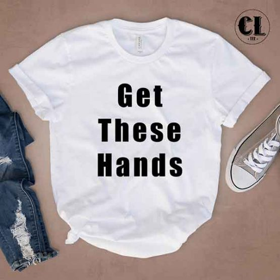 T-Shirt Get These Hands men women round neck tee. Printed and delivered from USA or UK