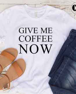 T-Shirt Give Me Coffee Now men women round neck tee. Printed and delivered from USA or UK