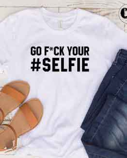 T-Shirt Go Fuck Your Selfie by Clotee.com Tumblr Aesthetic Clothing