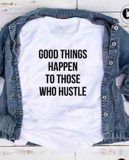 T-Shirt Good Things Happen To Those Who Hustle