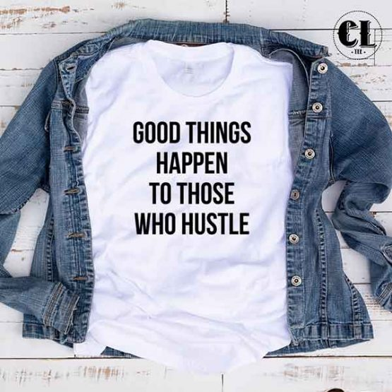 T-Shirt Good Things Happen To Those Who Hustle by Clotee.com Tumblr Aesthetic Clothing