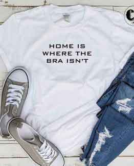 T-Shirt Home Is Where The Bra Isn't men women round neck tee. Printed and delivered from USA or UK