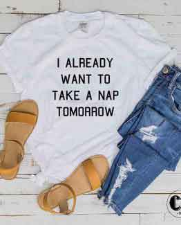 T-Shirt I Already Want To Take A Nap Tomorrow men women round neck tee. Printed and delivered from USA or UK
