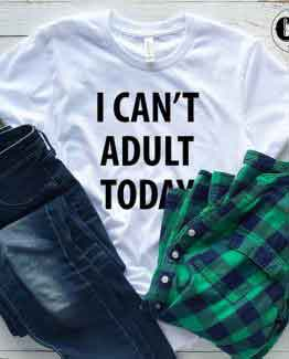T-Shirt I Can't Adult Today men women round neck tee. Printed and delivered from USA or UK
