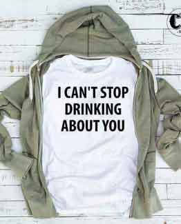 T-Shirt I Can't Stop Drinking About You by Clotee.com Tumblr Aesthetic Clothing
