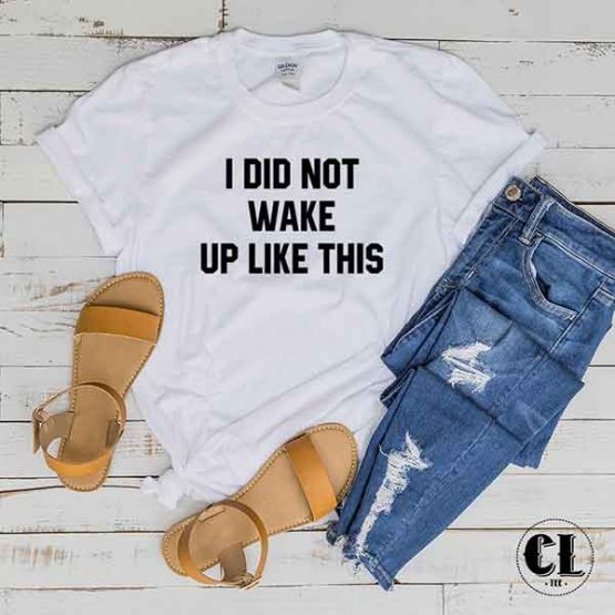 T-Shirt I Did Not Wake Up Like This men women round neck tee. Printed and delivered from USA or UK