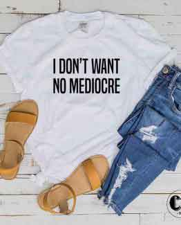 T-Shirt I Don't Want No Mediocre men women round neck tee. Printed and delivered from USA or UK