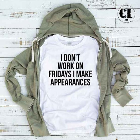 T-Shirt I Don't Work On Fridays I Make Appearances by Clotee.com Tumblr Aesthetic Clothing
