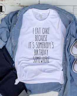 T-Shirt I Eat Cake Because It's Somebody's Birthday T-Shirt men women round neck tee. Printed and delivered from USA or UK