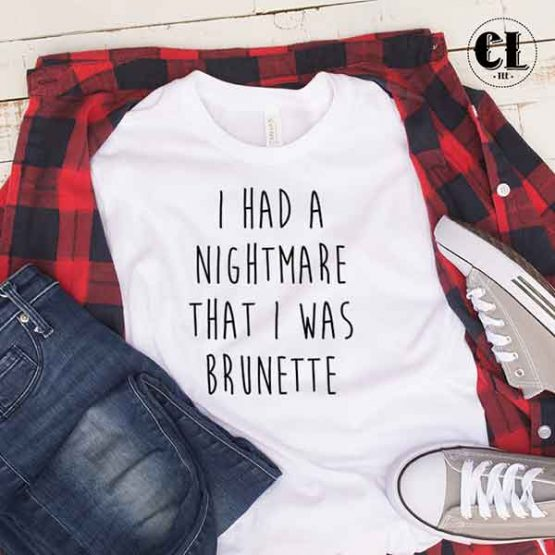 T-Shirt I Had A Nightmare That I Was Brunette by Clotee.com Tumblr Aesthetic Clothing