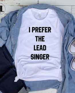 T-Shirt I Prefer The Lead Singer men women round neck tee. Printed and delivered from USA or UK