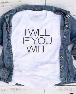 T-Shirt I Will If You Will by Clotee.com Tumblr Aesthetic Clothing