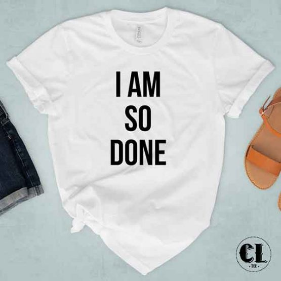 T-Shirt I Am So Done by Clotee.com Tumblr Aesthetic Clothing
