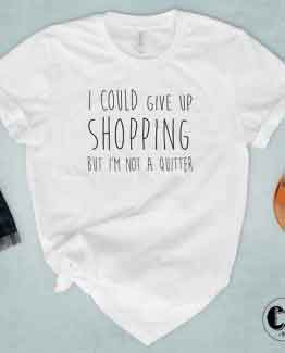 T-Shirt I Could Give Up Shopping But I'M Not Quitter by Clotee.com Tumblr Aesthetic Clothing