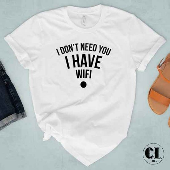 T-Shirt I Don't Need You I Have Wifi by Clotee.com Tumblr Aesthetic Clothing