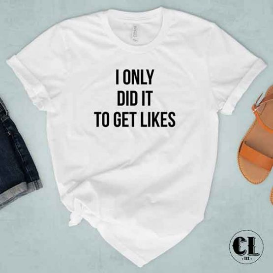 T-Shirt I Only Did It To Get Likes by Clotee.com Tumblr Aesthetic Clothing