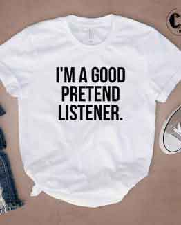 T-Shirt I'm A Good Pretend Listener by Clotee.com Tumblr Aesthetic Clothing