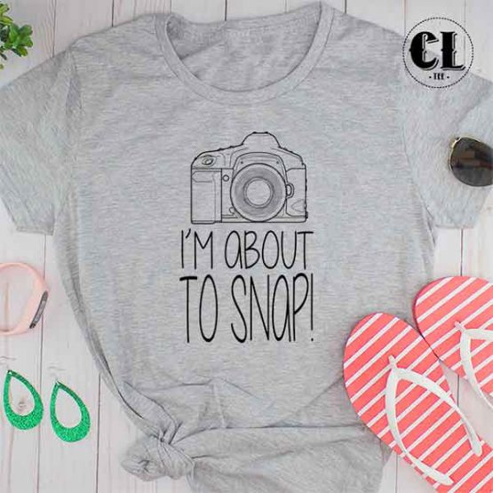 T-Shirt I'm About To Snap men women round neck tee. Printed and delivered from USA or UK