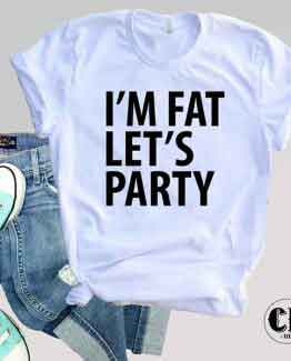 T-Shirt I'm Fat Let's Party men women round neck tee. Printed and delivered from USA or UK