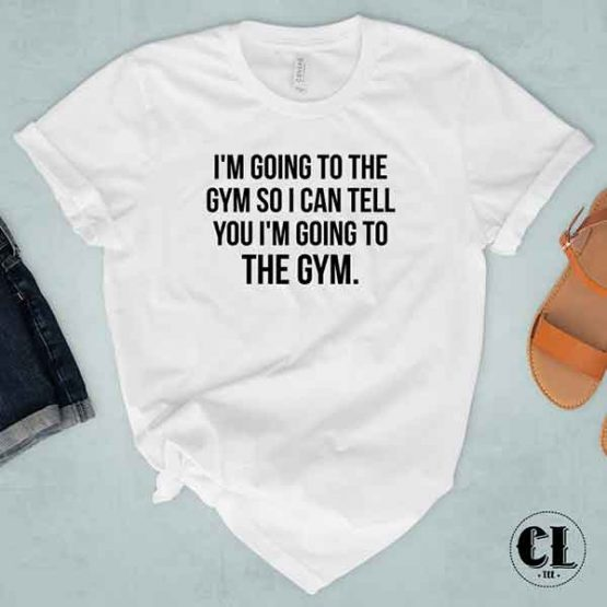 T-Shirt I'm Going To The Gym So I Can Tell You I'm Going To The Gym