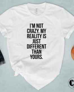 T-Shirt I'm Not Crazy. My Reality Is Just Different Than Yours by Clotee.com Tumblr Aesthetic Clothing