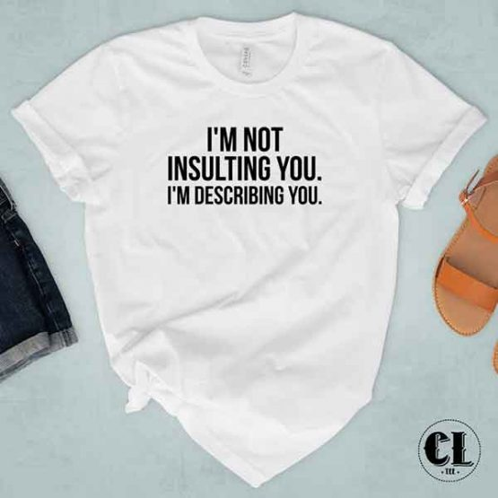 T-Shirt I'm Not Insulting You. I'm Describing You