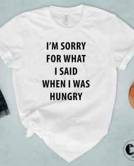 T-Shirt I'm Sorry For What I Said When I Was Hungry men women round neck tee. Printed and delivered from USA or UK
