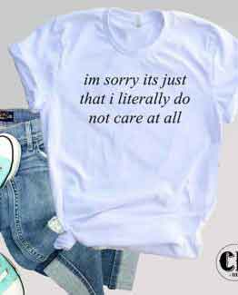 T-Shirt I'm Sorry It's Just That I Literally Do Not Care At All men women round neck tee. Printed and delivered from USA or UK