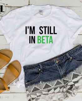 T-Shirt I'm Still In Beta by Clotee.com Tumblr Aesthetic Clothing