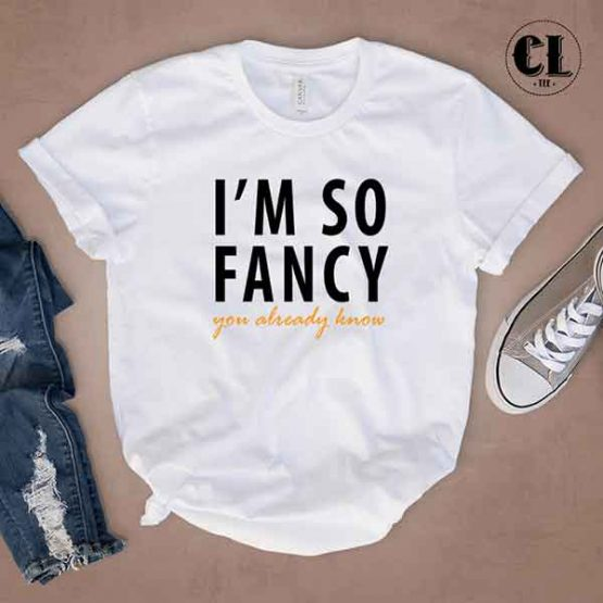 T-Shirt I'M So Fancy You Already Know by Clotee.com Tumblr Aesthetic Clothing