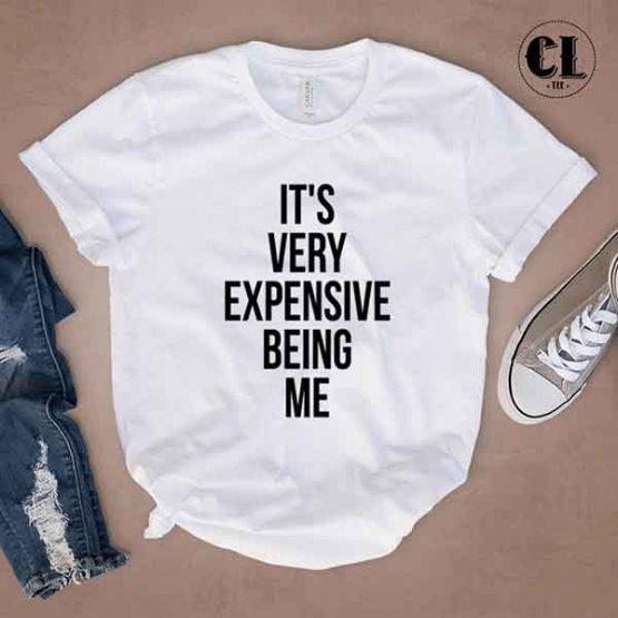 T-Shirt It's Very Expensive Being Me by Clotee.com Tumblr Aesthetic Clothing