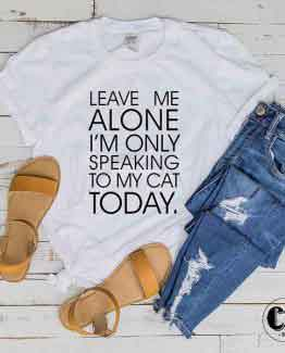 T-Shirt Leave Me Alone I'm Only Speaking To My Cat Today