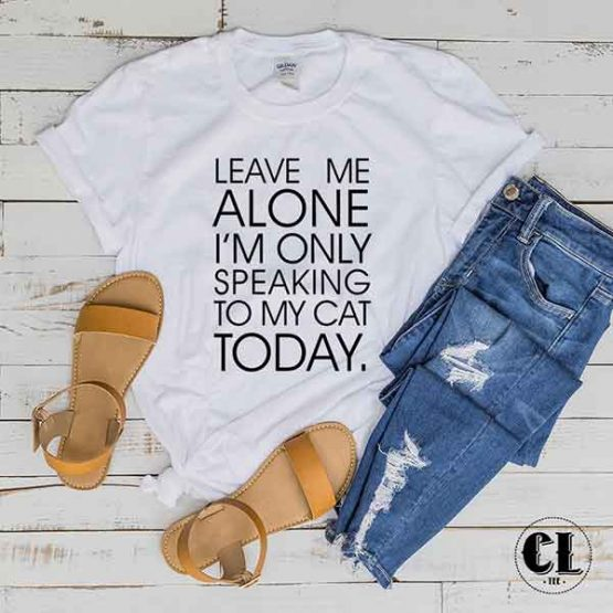T-Shirt Leave Me Alone I'm Only Speaking To My Cat Today men women round neck tee. Printed and delivered from USA or UK