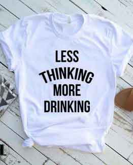 T-Shirt Less Thinking More Drinking by Clotee.com Tumblr Aesthetic Clothing