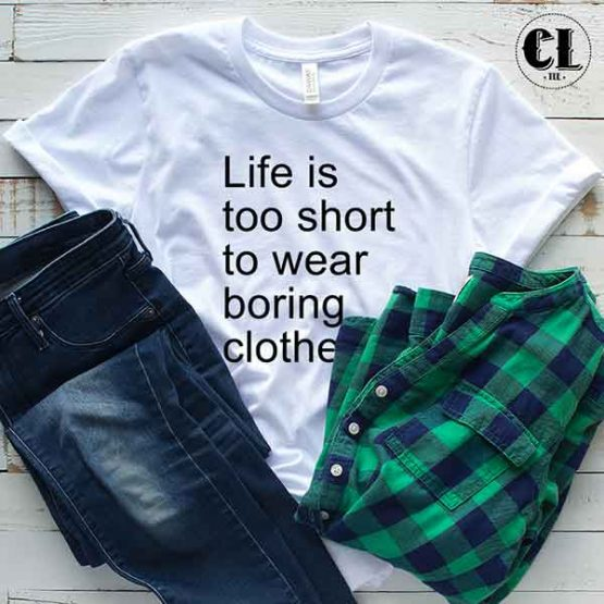 T-Shirt Life Is Too Short To Wear Boring Clothes men women round neck tee. Printed and delivered from USA or UK