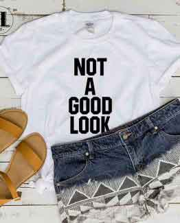 T-Shirt Not A Good Look men women round neck tee. Printed and delivered from USA or UK