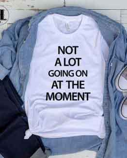 T-Shirt Not A Lot Going On At The Moment by Clotee.com Tumblr Aesthetic Clothing