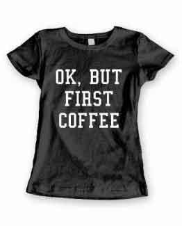 T-Shirt Ok But First Coffee men women round neck tee. Printed and delivered from USA or UK.