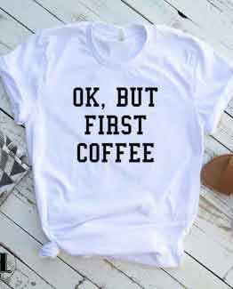 T-Shirt Ok But First Coffee