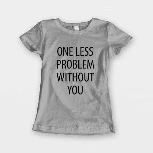 T-Shirt One Less Problem Without You men women round neck tee. Printed and delivered from USA or UK.