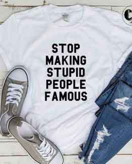 T-Shirt Stop Making Stupid People Famous by Clotee.com Tumblr Aesthetic Clothing