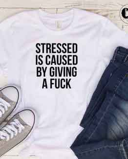 T-Shirt Stressed Is Caused By Giving A Fuck by Clotee.com Tumblr Aesthetic Clothing